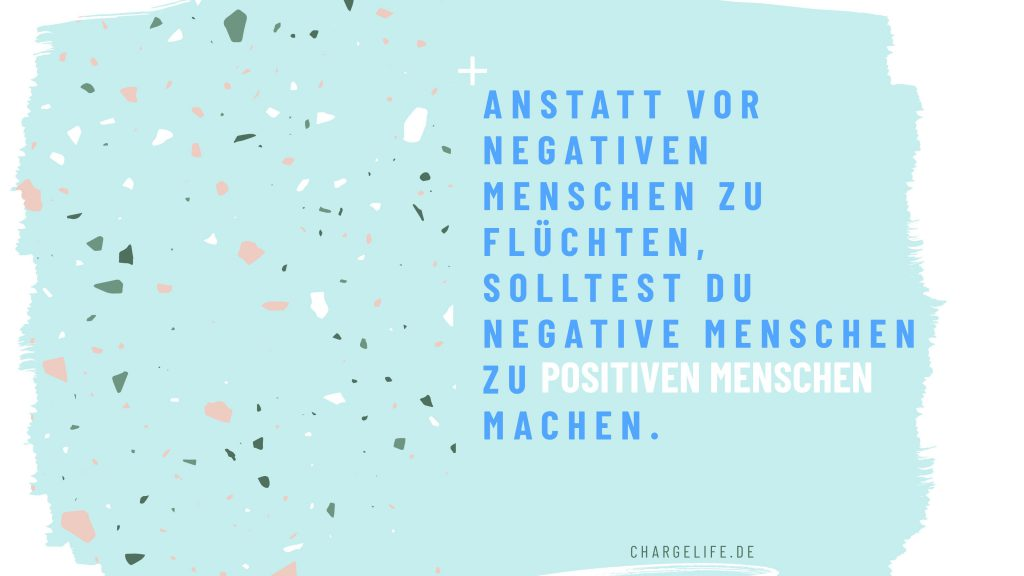 Anstatt vor negativen Menschen zu flüchten, solltest du negative Menschen zu positiven Menschen machen.